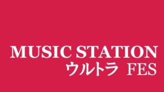 2017 MUSIC STATION  ウルトラFES タイムテーブルと出演者【鑑賞しました】